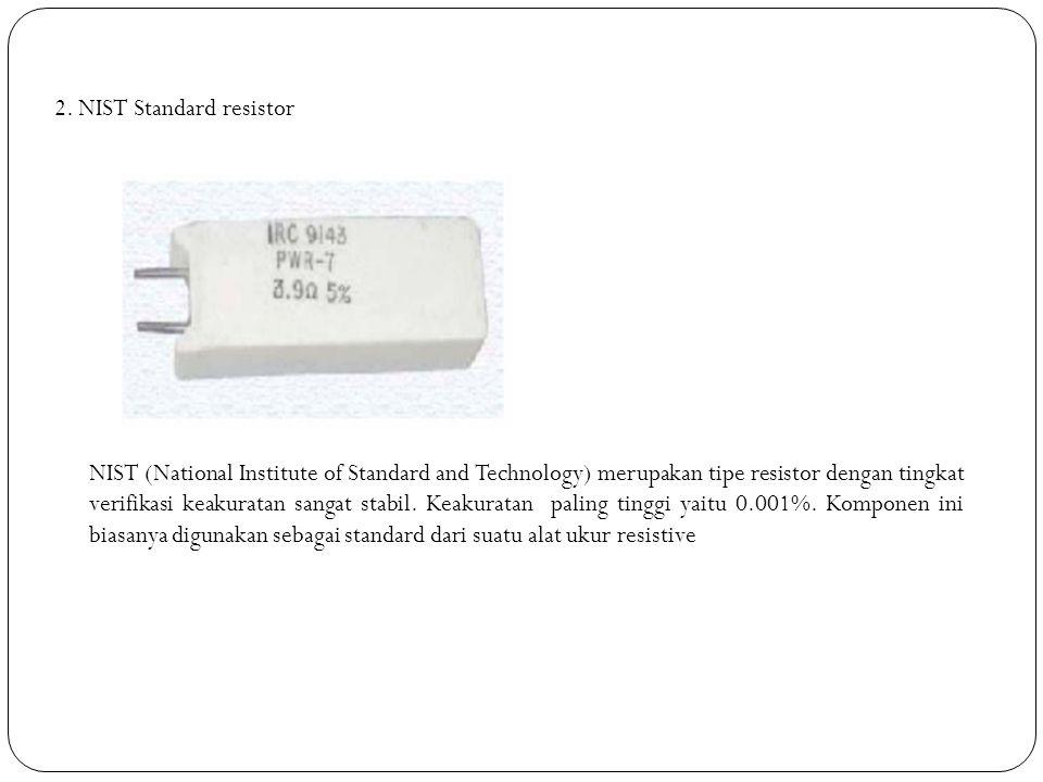 2. NIST Standard resistor NIST (National Institute of Standard and Technology) merupakan tipe resistor dengan tingkat verifikasi keakuratan sangat sta
