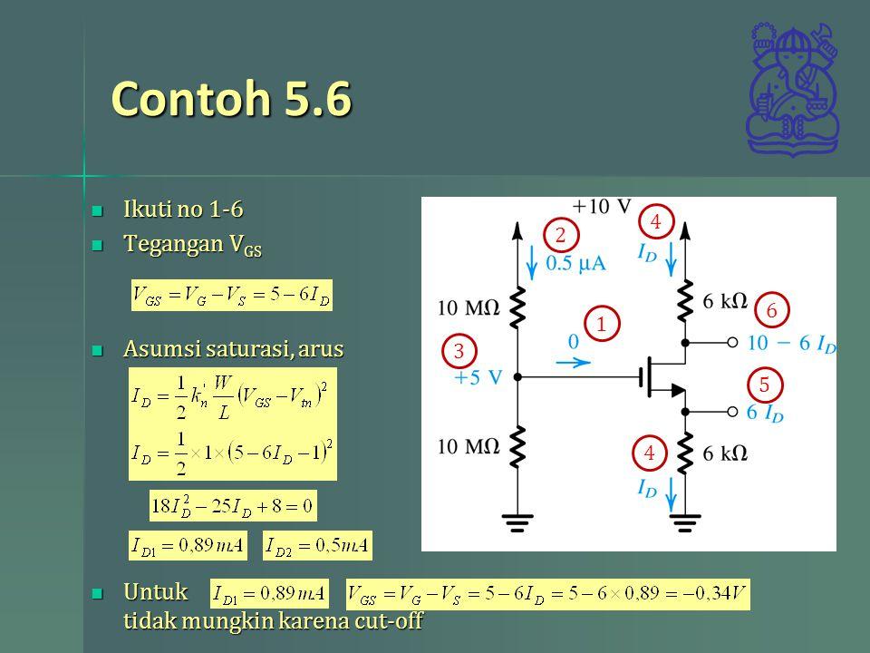 Contoh 5.6 Ikuti no 1-6 Ikuti no 1-6 Tegangan V GS Tegangan V GS Asumsi saturasi, arus Asumsi saturasi, arus Untuk tidak mungkin karena cut-off Untuk