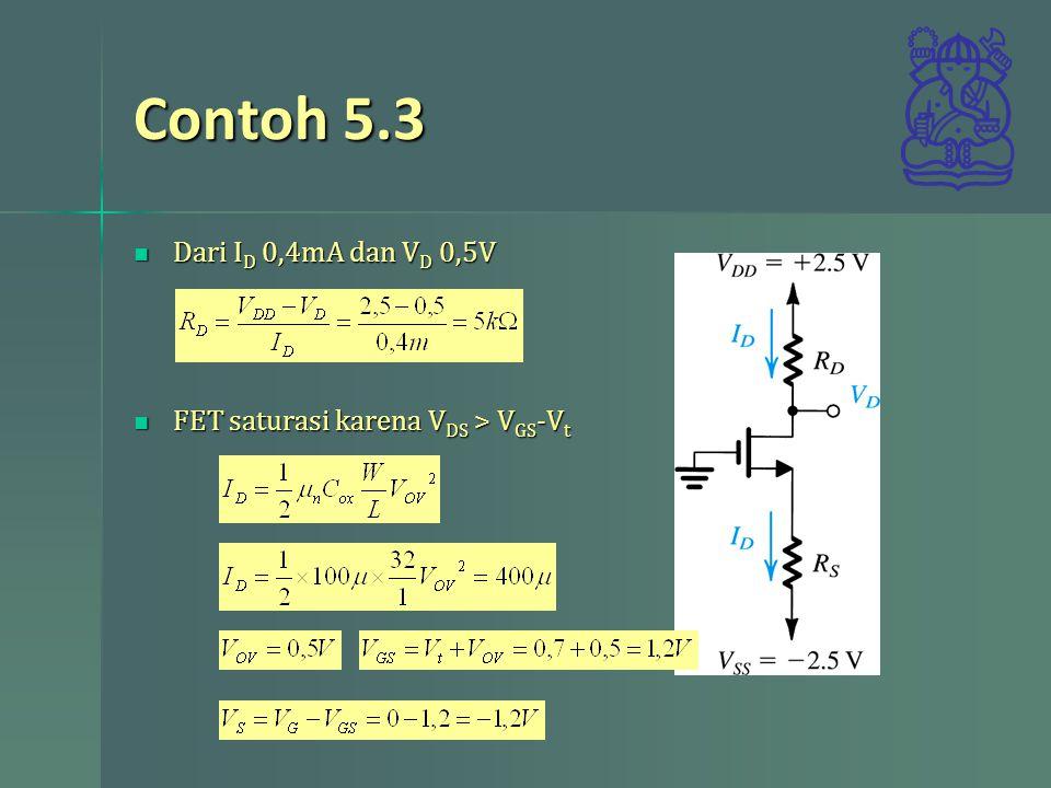 Contoh 5.3 Dari I D 0,4mA dan V D 0,5V Dari I D 0,4mA dan V D 0,5V FET saturasi karena V DS > V GS -V t FET saturasi karena V DS > V GS -V t