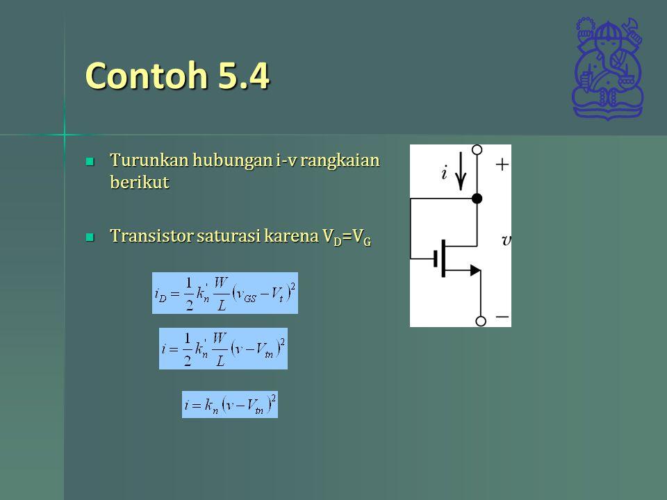Contoh 5.4 Turunkan hubungan i-v rangkaian berikut Turunkan hubungan i-v rangkaian berikut Transistor saturasi karena V D =V G Transistor saturasi kar