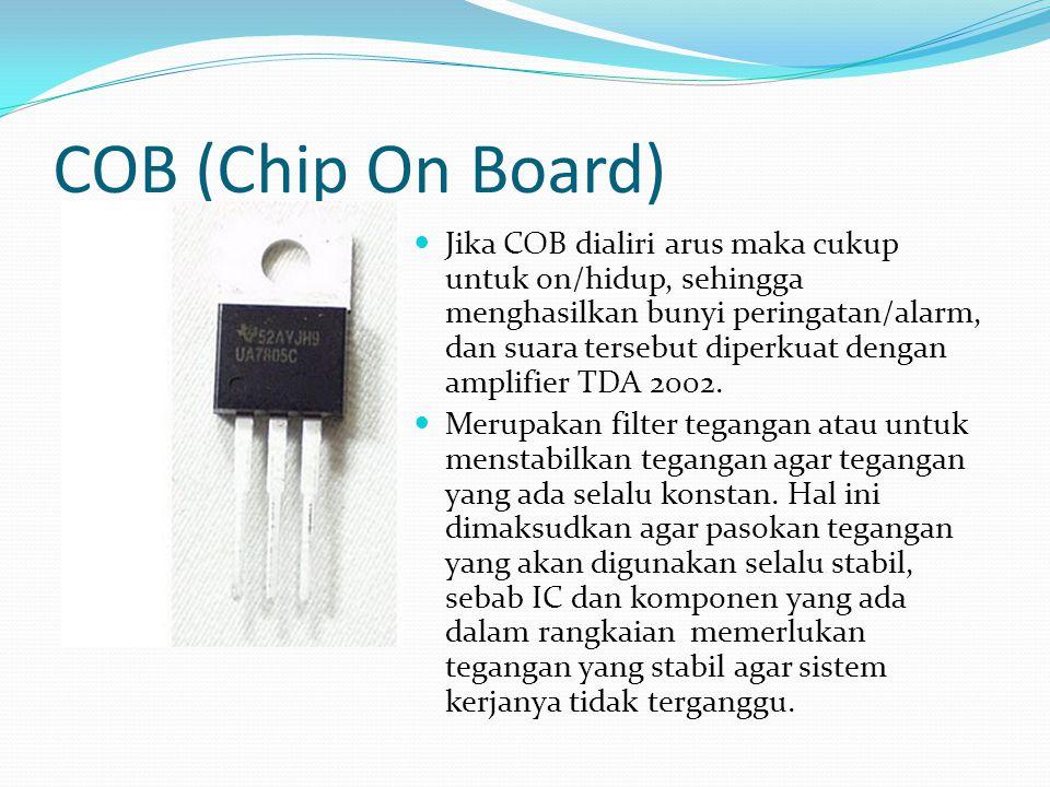 COB (Chip On Board) Jika COB dialiri arus maka cukup untuk on/hidup, sehingga menghasilkan bunyi peringatan/alarm, dan suara tersebut diperkuat dengan amplifier TDA 2002.
