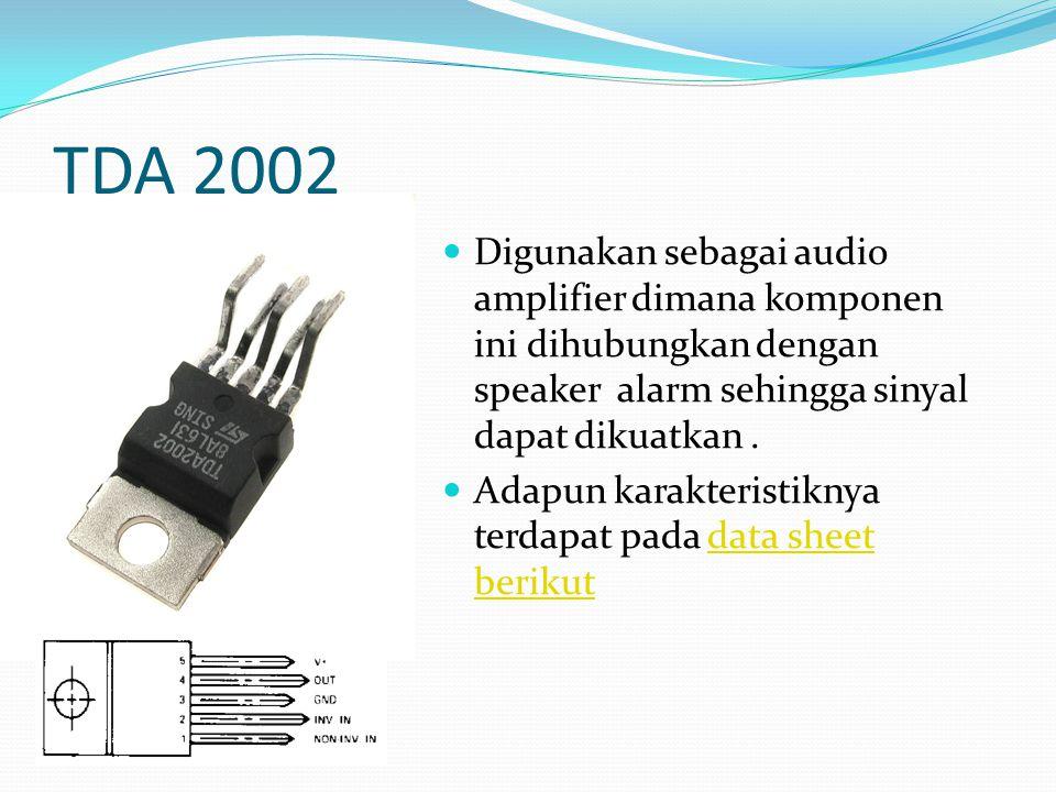TDA 2002 Digunakan sebagai audio amplifier dimana komponen ini dihubungkan dengan speaker alarm sehingga sinyal dapat dikuatkan. Adapun karakteristikn