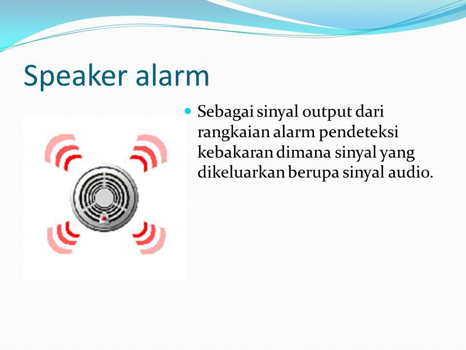 Speaker alarm Sebagai sinyal output dari rangkaian alarm pendeteksi kebakaran dimana sinyal yang dikeluarkan berupa sinyal audio.