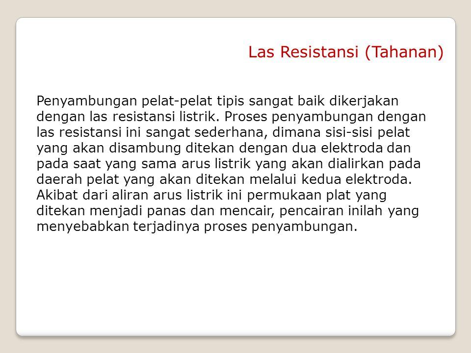 Las Resistansi (Tahanan) Penyambungan pelat-pelat tipis sangat baik dikerjakan dengan las resistansi listrik. Proses penyambungan dengan las resistans