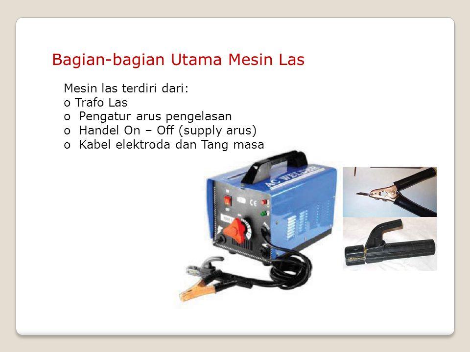 Bagian-bagian Utama Mesin Las Mesin las terdiri dari: o Trafo Las o Pengatur arus pengelasan o Handel On – Off (supply arus) o Kabel elektroda dan Tan