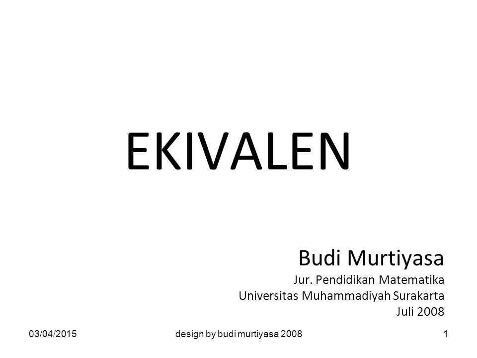 EKIVALEN Budi Murtiyasa Jur. Pendidikan Matematika Universitas Muhammadiyah Surakarta Juli 2008 03/04/20151design by budi murtiyasa 2008