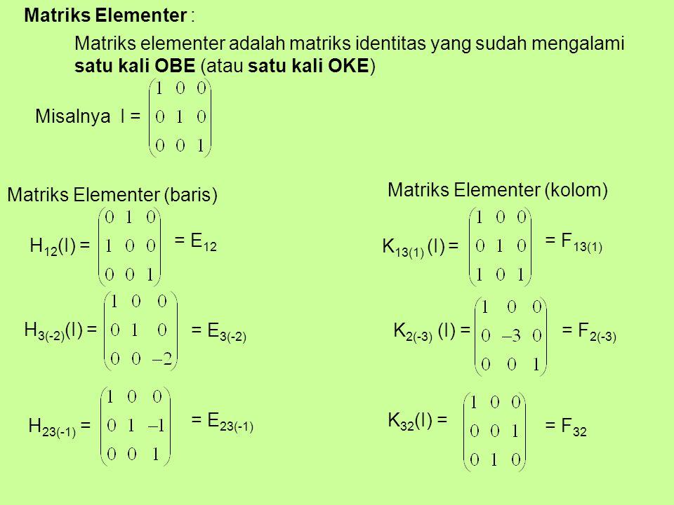 Matriks Elementer : Matriks elementer adalah matriks identitas yang sudah mengalami satu kali OBE (atau satu kali OKE) Misalnya I = Matriks Elementer (baris) H 12 (I) = H 3(-2) (I) = H 23(-1) = Matriks Elementer (kolom) K 13(1) (I) = K 2(-3) (I) = K 32 (I) = = E 12 = E 3(-2) = E 23(-1) = F 13(1) = F 2(-3) = F 32