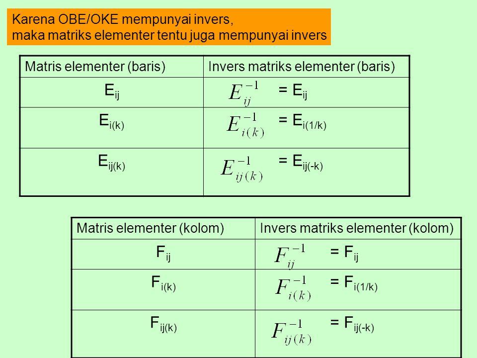 Karena OBE/OKE mempunyai invers, maka matriks elementer tentu juga mempunyai invers Matris elementer (baris)Invers matriks elementer (baris) E ij = E ij E i(k) = E i(1/k) E ij(k) = E ij(-k) Matris elementer (kolom)Invers matriks elementer (kolom) F ij = F ij F i(k) = F i(1/k) F ij(k) = F ij(-k)