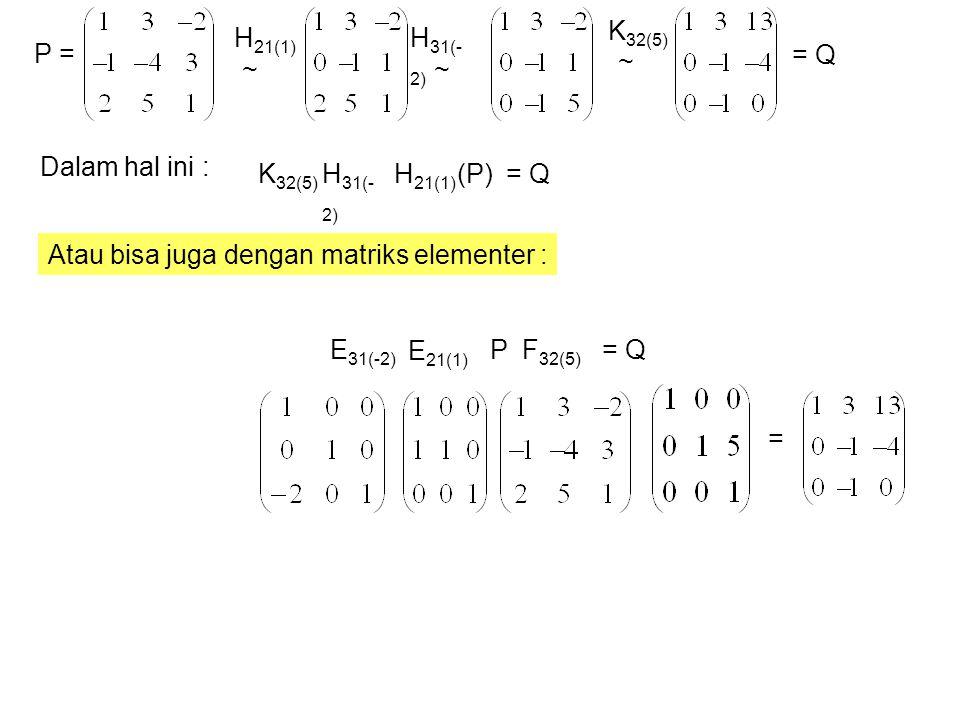 P = H 21(1) ~ H 31(- 2) ~ K 32(5) = Q ~ K 32(5) H 31(- 2) H 21(1) (P) Dalam hal ini : Atau bisa juga dengan matriks elementer : P E 21(1) E 31(-2) F 32(5) = Q =