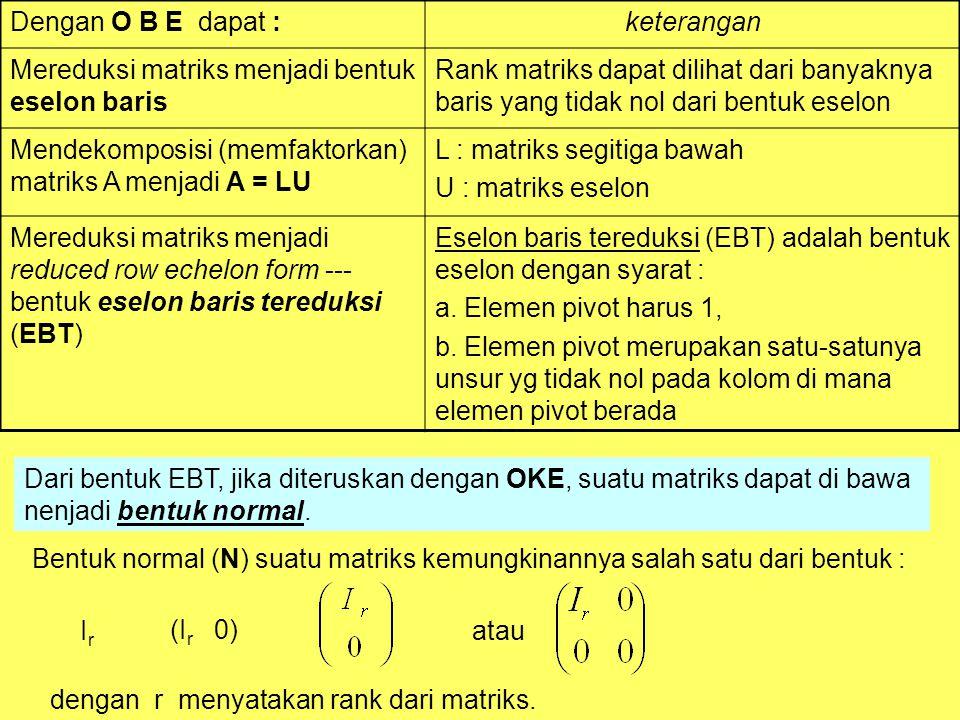 Dengan O B E dapat :keterangan Mereduksi matriks menjadi bentuk eselon baris Rank matriks dapat dilihat dari banyaknya baris yang tidak nol dari bentuk eselon Mendekomposisi (memfaktorkan) matriks A menjadi A = LU L : matriks segitiga bawah U : matriks eselon Mereduksi matriks menjadi reduced row echelon form --- bentuk eselon baris tereduksi (EBT) Eselon baris tereduksi (EBT) adalah bentuk eselon dengan syarat : a.