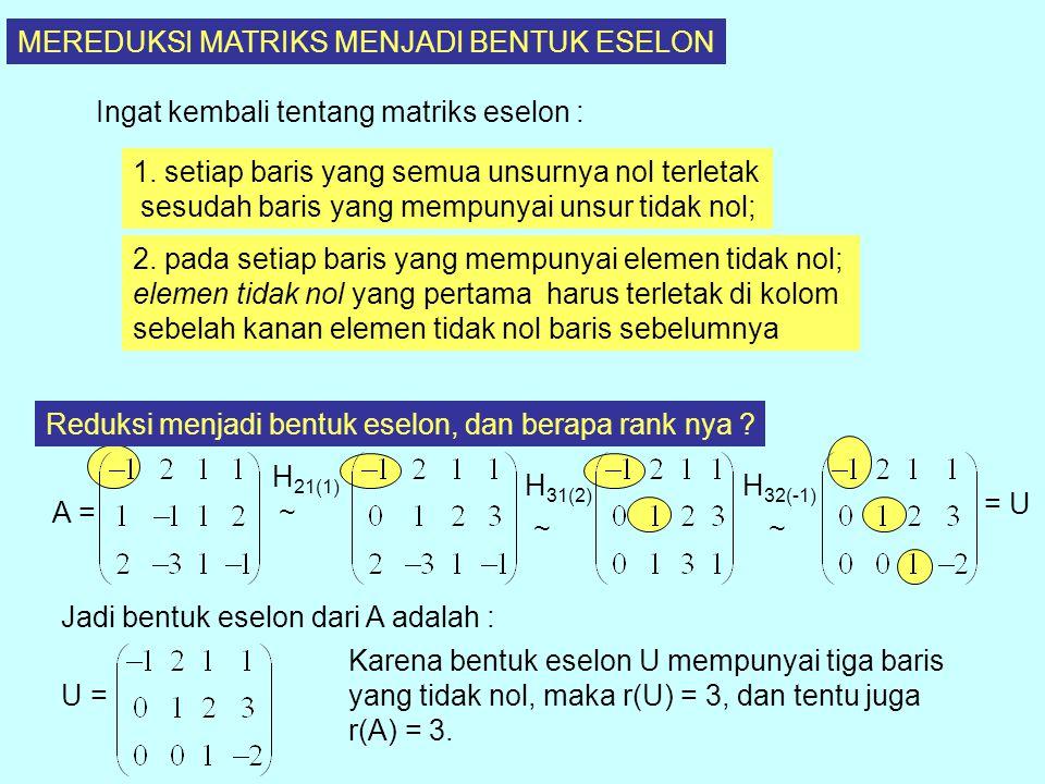 MEREDUKSI MATRIKS MENJADI BENTUK ESELON Ingat kembali tentang matriks eselon : 1. setiap baris yang semua unsurnya nol terletak sesudah baris yang mem