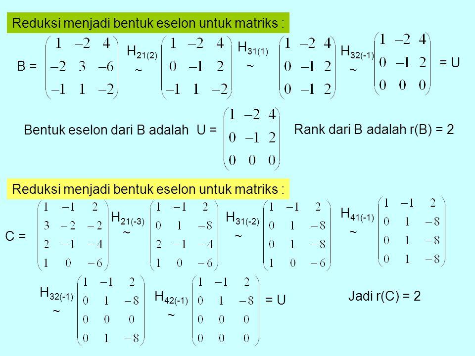 Reduksi menjadi bentuk eselon untuk matriks : B = H 21(2) H 31(1) H 32(-1) = U Bentuk eselon dari B adalah U = Rank dari B adalah r(B) = 2 ~ ~ ~ Reduksi menjadi bentuk eselon untuk matriks : C = H 21(-3) H 31(-2) H 41(-1) H 32(-1) H 42(-1) = U Jadi r(C) = 2 ~ ~ ~ ~ ~