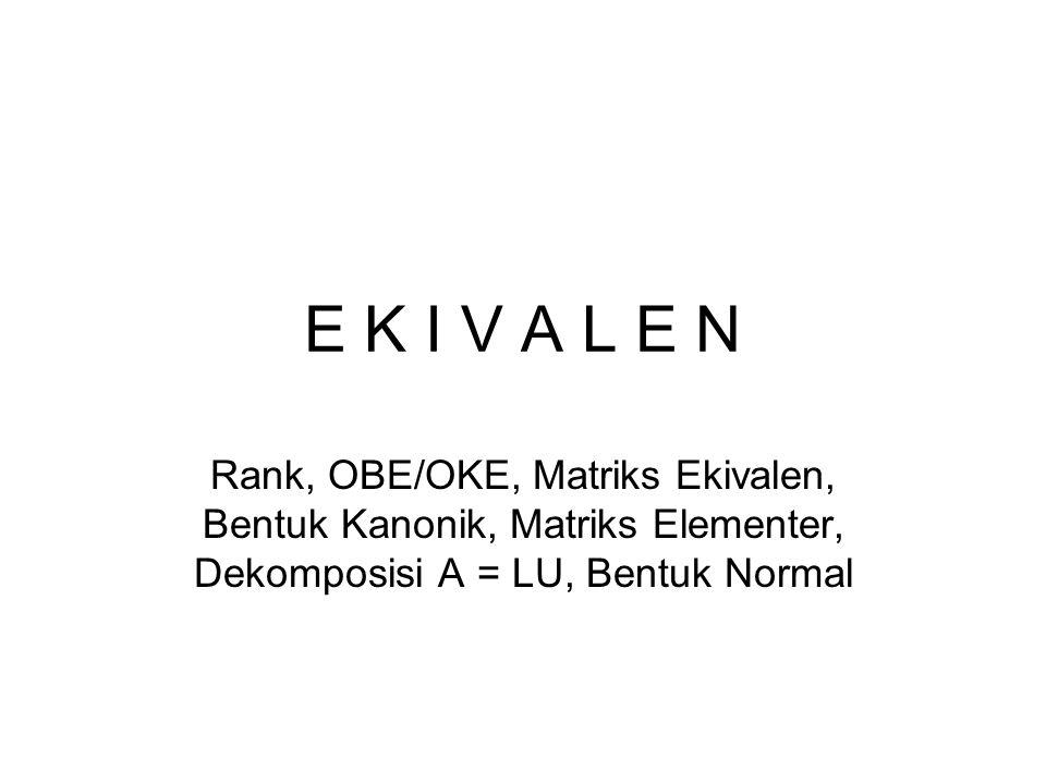 E K I V A L E N Rank, OBE/OKE, Matriks Ekivalen, Bentuk Kanonik, Matriks Elementer, Dekomposisi A = LU, Bentuk Normal