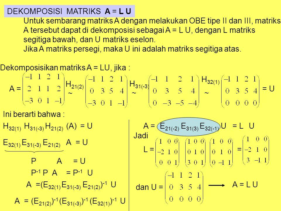 DEKOMPOSISI MATRIKS A = L U Untuk sembarang matriks A dengan melakukan OBE tipe II dan III, matriks A tersebut dapat di dekomposisi sebagai A = L U, d