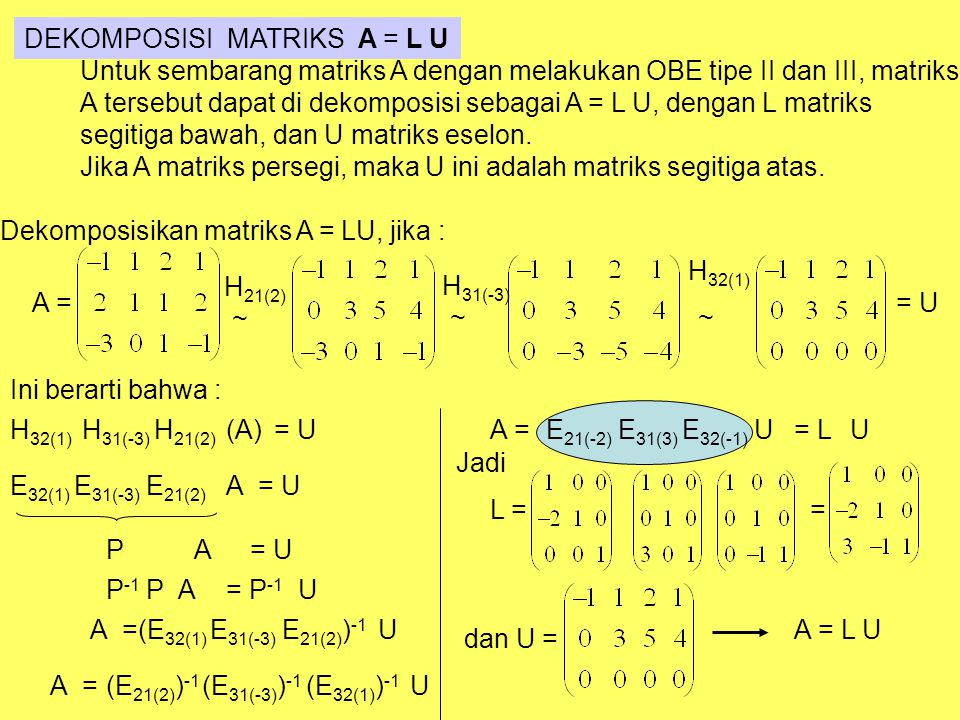DEKOMPOSISI MATRIKS A = L U Untuk sembarang matriks A dengan melakukan OBE tipe II dan III, matriks A tersebut dapat di dekomposisi sebagai A = L U, dengan L matriks segitiga bawah, dan U matriks eselon.