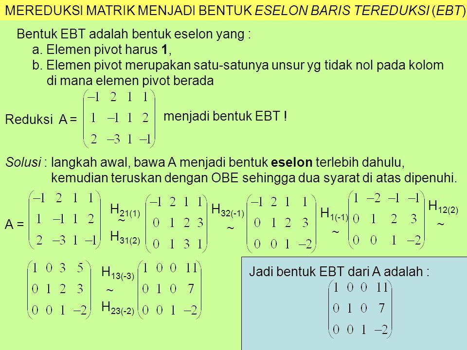 MEREDUKSI MATRIK MENJADI BENTUK ESELON BARIS TEREDUKSI (EBT) Bentuk EBT adalah bentuk eselon yang : a. Elemen pivot harus 1, b. Elemen pivot merupakan