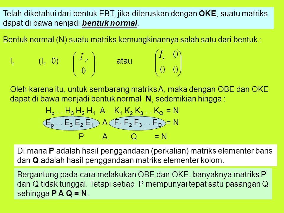 Oleh karena itu, untuk sembarang matriks A, maka dengan OBE dan OKE dapat di bawa menjadi bentuk normal N, sedemikian hingga : A Di mana P adalah hasil penggandaan (perkalian) matriks elementer baris dan Q adalah hasil penggandaan matriks elementer kolom.