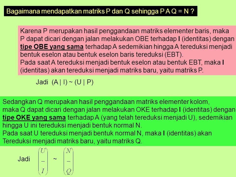 Bagaimana mendapatkan matriks P dan Q sehingga P A Q = N ? Karena P merupakan hasil penggandaan matriks elementer baris, maka P dapat dicari dengan ja