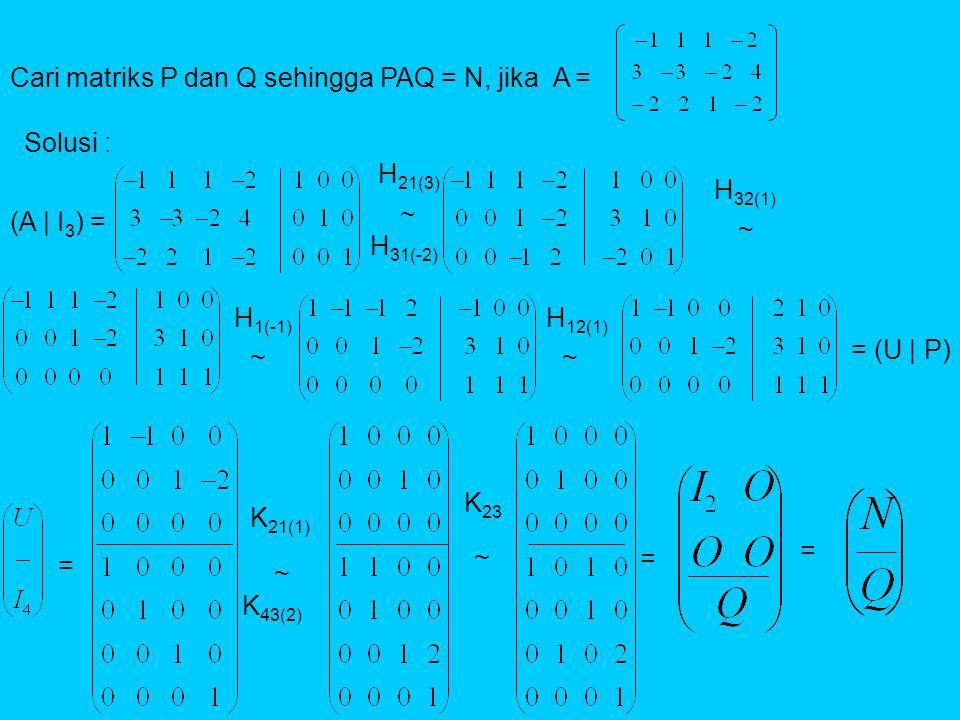 Cari matriks P dan Q sehingga PAQ = N, jika A = Solusi : (A | I 3 ) = H 21(3) H 31(-2) H 32(1) = (U | P) = H 1(-1) H 12(1) K 21(1) K 43(2) K 23 = = ~ ~ ~~ ~ ~