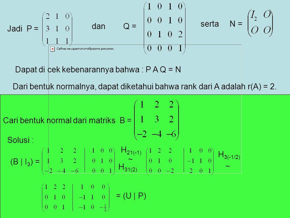 Jadi P = danQ = sertaN = Dapat di cek kebenarannya bahwa : P A Q = N Dari bentuk normalnya, dapat diketahui bahwa rank dari A adalah r(A) = 2. Cari be