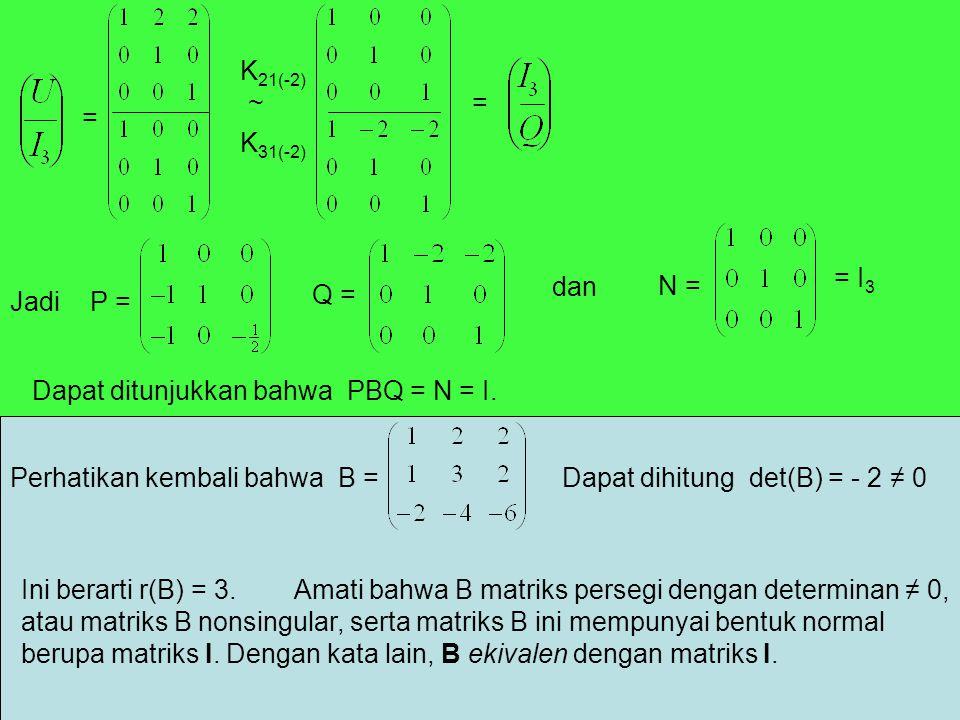 = K 21(-2) K 31(-2) ~= Jadi P = Q = dan N = = I 3 Dapat ditunjukkan bahwa PBQ = N = I. Perhatikan kembali bahwa B =Dapat dihitung det(B) = - 2 ≠ 0 Ini