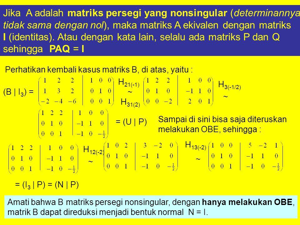 Jika A adalah matriks persegi yang nonsingular (determinannya tidak sama dengan nol), maka matriks A ekivalen dengan matriks I (identitas). Atau denga