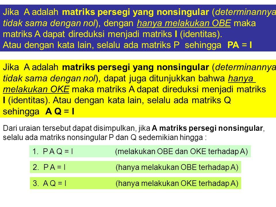 Jika A adalah matriks persegi yang nonsingular (determinannya tidak sama dengan nol), dengan hanya melakukan OBE maka matriks A dapat direduksi menjad