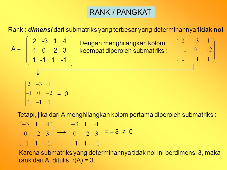 Rank : dimensi dari submatriks yang terbesar yang determinannya tidak nol RANK / PANGKAT A = 2-314 0-23 11 Dengan menghilangkan kolom keempat diperoleh submatriks : = 0 Tetapi, jika dari A menghilangkan kolom pertama diperoleh submatriks : = – 8 ≠ 0 Karena submatriks yang determinannya tidak nol ini berdimensi 3, maka rank dari A, ditulis r(A) = 3.
