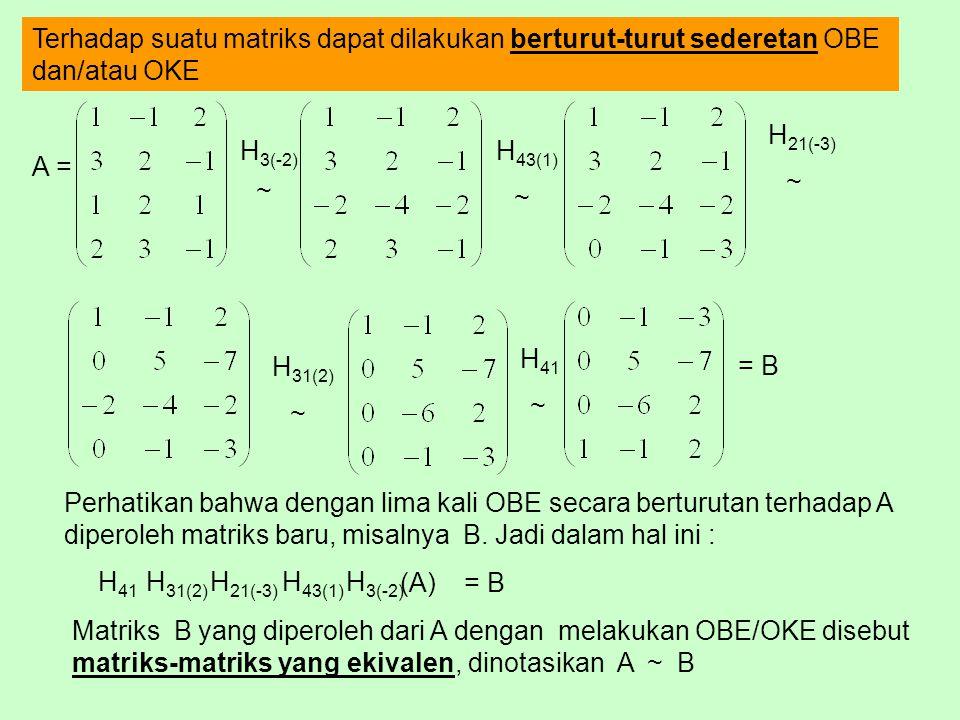 Terhadap suatu matriks dapat dilakukan berturut-turut sederetan OBE dan/atau OKE A = H 3(-2) H 43(1) H 21(-3) H 31(2) = B Perhatikan bahwa dengan lima kali OBE secara berturutan terhadap A diperoleh matriks baru, misalnya B.