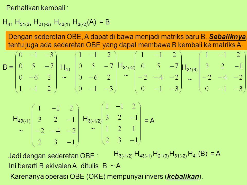 Perhatikan kembali : (A)H 3(-2) H 43(1) H 21(-3) H 31(2) = B Dengan sederetan OBE, A dapat di bawa menjadi matriks baru B.
