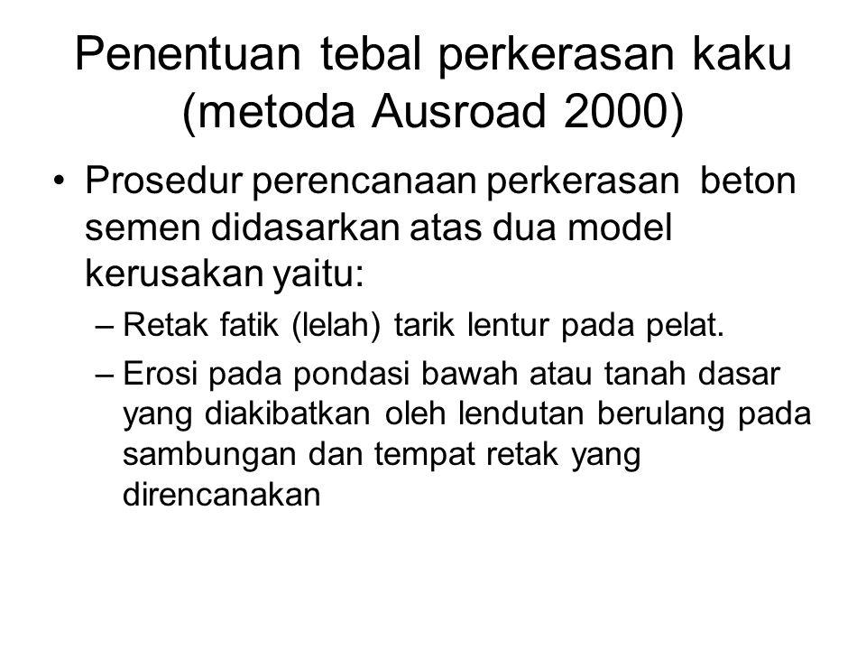 Penentuan tebal perkerasan kaku (metoda Ausroad 2000) Prosedur perencanaan perkerasan beton semen didasarkan atas dua model kerusakan yaitu: –Retak fa