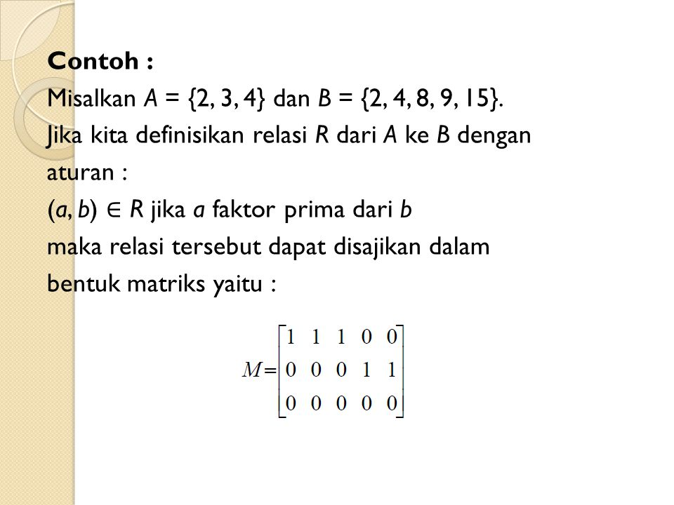 Contoh : Misalkan A = {2, 3, 4} dan B = {2, 4, 8, 9, 15}. Jika kita definisikan relasi R dari A ke B dengan aturan : (a, b) ∈ R jika a faktor prima da
