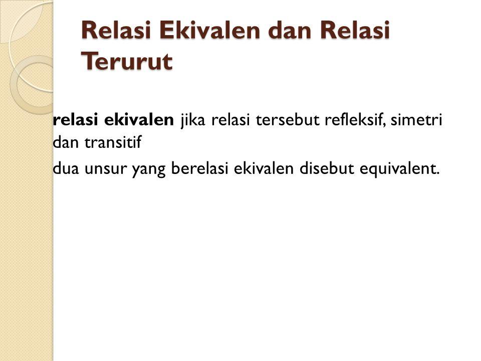Relasi Ekivalen dan Relasi Terurut relasi ekivalen jika relasi tersebut refleksif, simetri dan transitif dua unsur yang berelasi ekivalen disebut equi