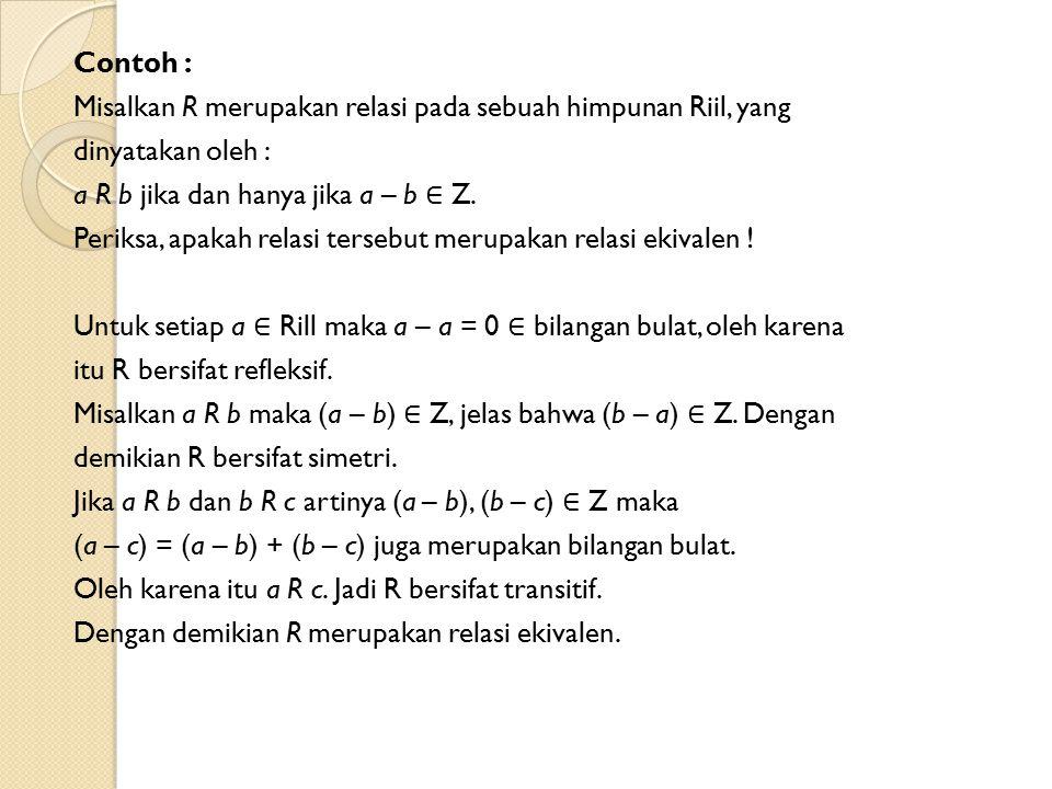 Contoh : Misalkan R merupakan relasi pada sebuah himpunan Riil, yang dinyatakan oleh : a R b jika dan hanya jika a – b ∈ Z. Periksa, apakah relasi ter
