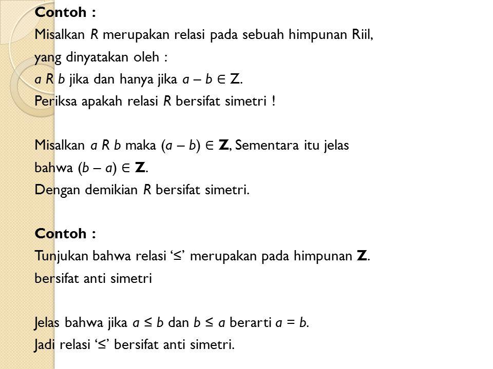 Contoh : Misalkan R merupakan relasi pada sebuah himpunan Riil, yang dinyatakan oleh : a R b jika dan hanya jika a – b ∈ Z. Periksa apakah relasi R be