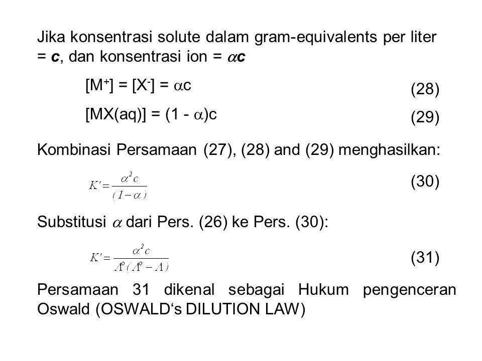 Jika konsentrasi solute dalam gram-equivalents per liter = c, dan konsentrasi ion =  c [M + ] = [X - ] =  c [MX(aq)] = (1 -  )c (28) (29) Kombinasi