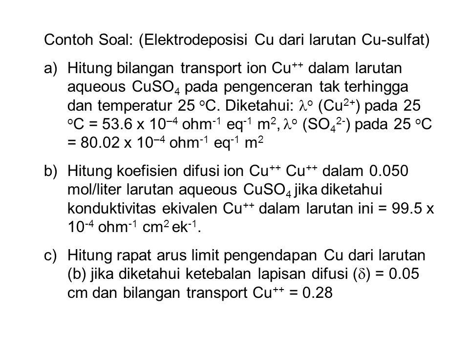 Contoh Soal: (Elektrodeposisi Cu dari larutan Cu-sulfat) a)Hitung bilangan transport ion Cu ++ dalam larutan aqueous CuSO 4 pada pengenceran tak terhi