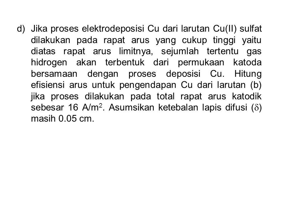 d)Jika proses elektrodeposisi Cu dari larutan Cu(II) sulfat dilakukan pada rapat arus yang cukup tinggi yaitu diatas rapat arus limitnya, sejumlah ter