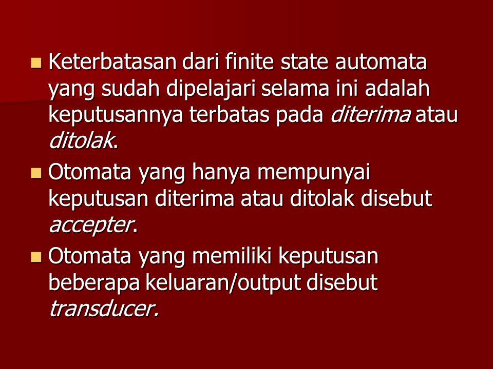 Keterbatasan dari finite state automata yang sudah dipelajari selama ini adalah keputusannya terbatas pada diterima atau ditolak. Keterbatasan dari fi