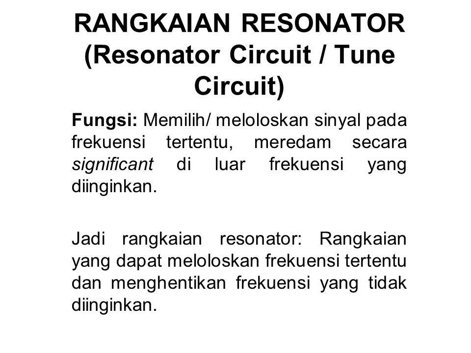 RANGKAIAN RESONATOR (Resonator Circuit / Tune Circuit) Fungsi: Memilih/ meloloskan sinyal pada frekuensi tertentu, meredam secara significant di luar