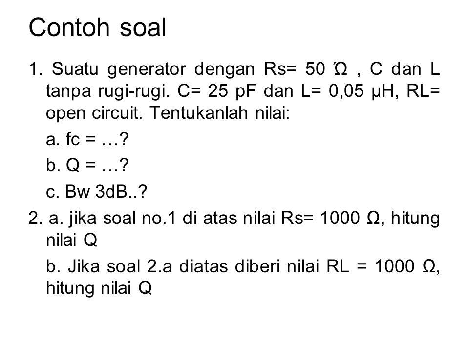 Contoh soal 1. Suatu generator dengan Rs= 50 Ώ, C dan L tanpa rugi-rugi. C= 25 pF dan L= 0,05 μH, RL= open circuit. Tentukanlah nilai: a. fc = …? b. Q