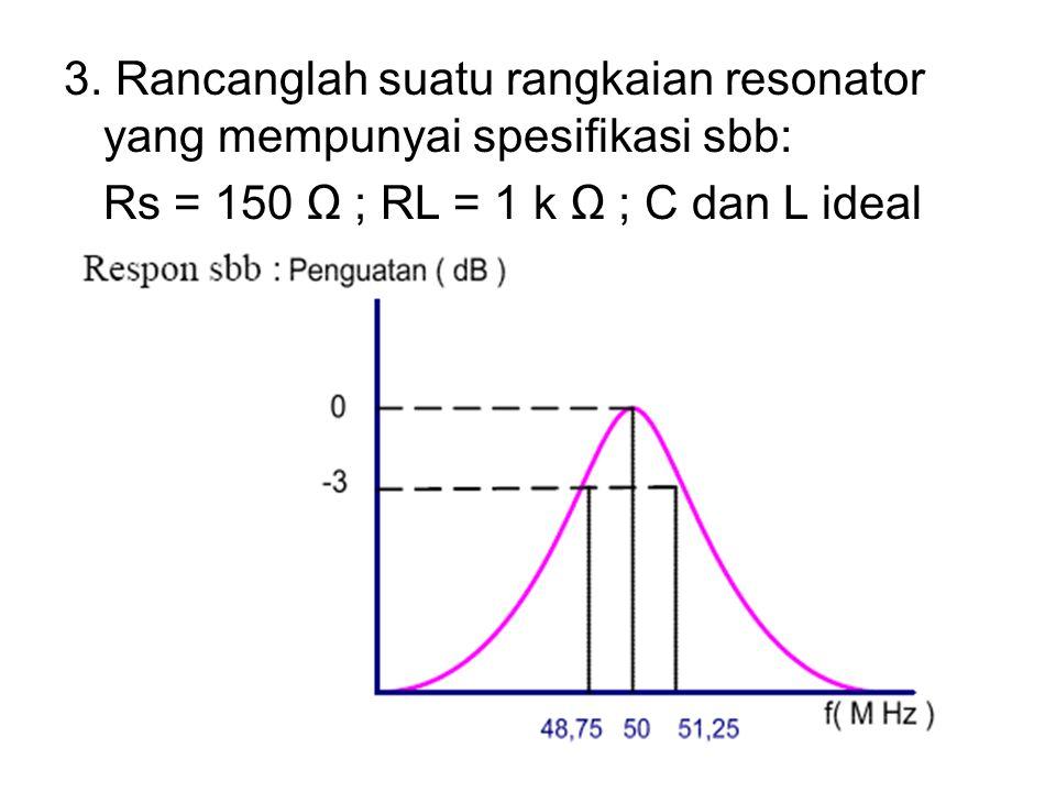 3. Rancanglah suatu rangkaian resonator yang mempunyai spesifikasi sbb: Rs = 150 Ω ; RL = 1 k Ω ; C dan L ideal