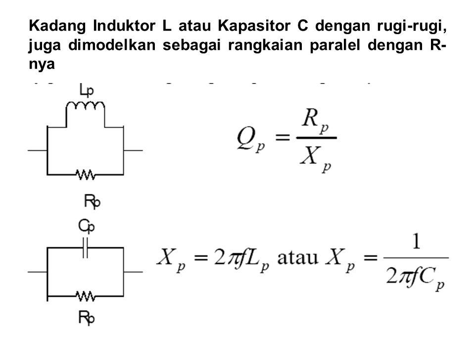 Kadang Induktor L atau Kapasitor C dengan rugi-rugi, juga dimodelkan sebagai rangkaian paralel dengan R- nya