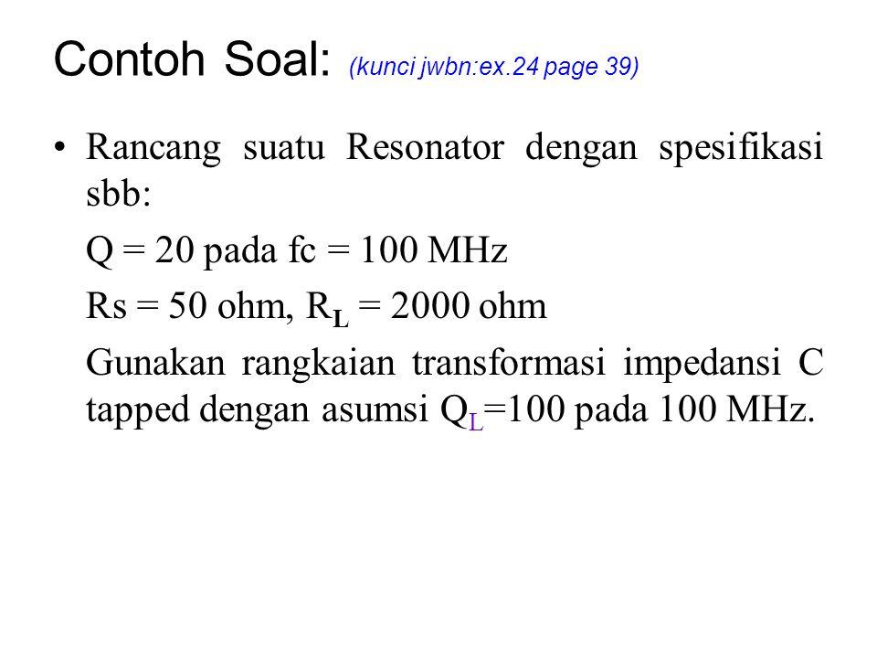 Contoh Soal: (kunci jwbn:ex.24 page 39) Rancang suatu Resonator dengan spesifikasi sbb: Q = 20 pada fc = 100 MHz Rs = 50 ohm, R L = 2000 ohm Gunakan r