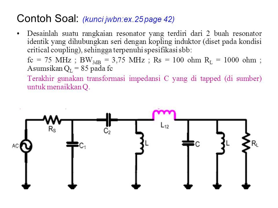Contoh Soal: (kunci jwbn:ex.25 page 42) Desainlah suatu rangkaian resonator yang terdiri dari 2 buah resonator identik yang dihubungkan seri dengan ko