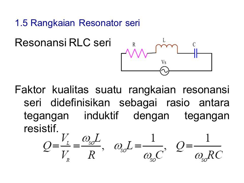 1.5 Rangkaian Resonator seri Resonansi RLC seri Faktor kualitas suatu rangkaian resonansi seri didefinisikan sebagai rasio antara tegangan induktif de