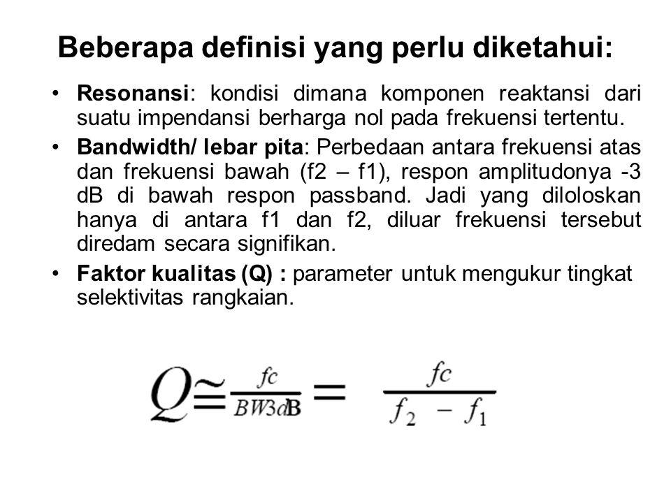 Beberapa definisi yang perlu diketahui: Resonansi: kondisi dimana komponen reaktansi dari suatu impendansi berharga nol pada frekuensi tertentu. Bandw