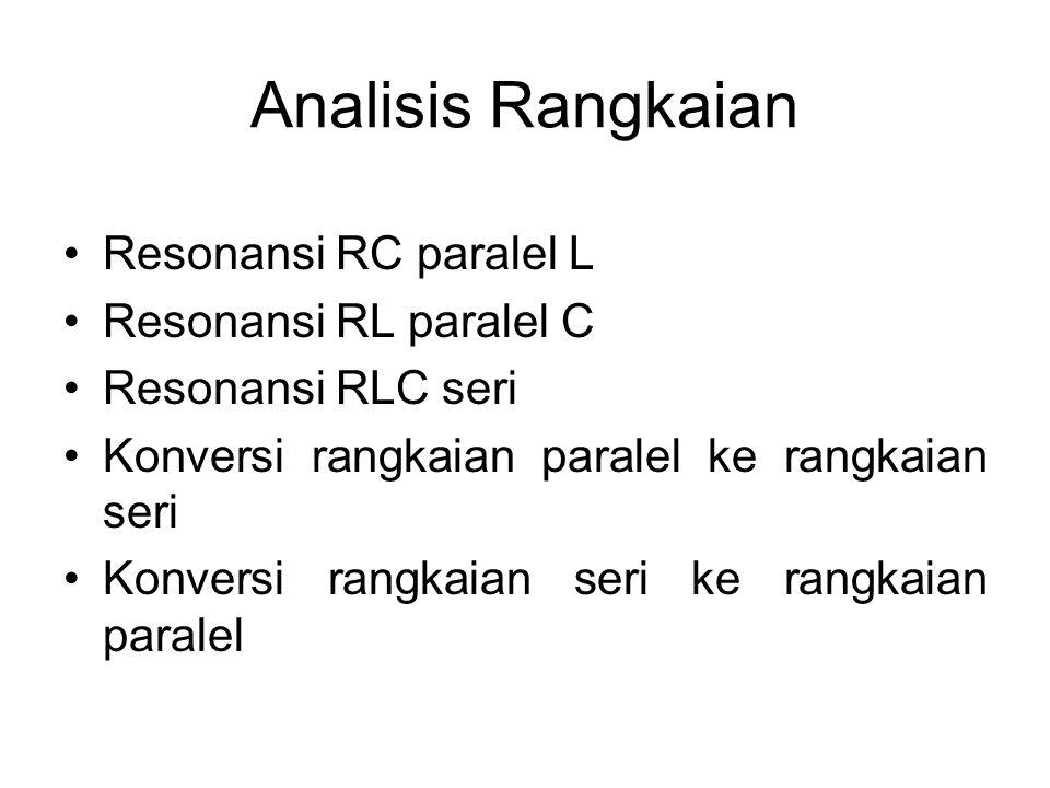 Analisis Rangkaian Resonansi RC paralel L Resonansi RL paralel C Resonansi RLC seri Konversi rangkaian paralel ke rangkaian seri Konversi rangkaian se