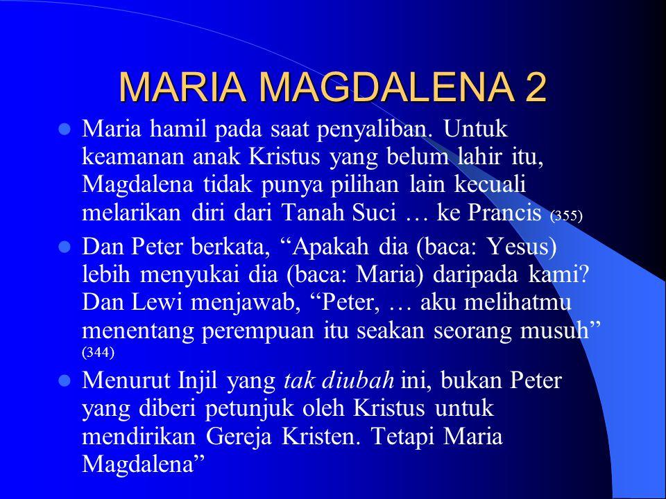 MARIA MAGDALENA 2 Maria hamil pada saat penyaliban. Untuk keamanan anak Kristus yang belum lahir itu, Magdalena tidak punya pilihan lain kecuali melar