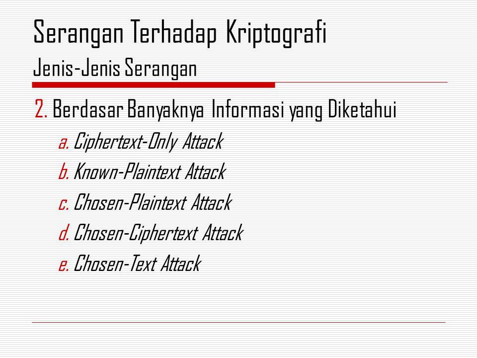 2.Berdasar Banyaknya Informasi yang Diketahui a.Ciphertext-Only Attack b.Known-Plaintext Attack c.Chosen-Plaintext Attack d.Chosen-Ciphertext Attack e.Chosen-Text Attack Jenis-Jenis Serangan Serangan Terhadap Kriptografi